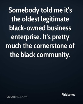 Rick James  - Somebody told me it's the oldest legitimate black-owned business enterprise. It's pretty much the cornerstone of the black community.
