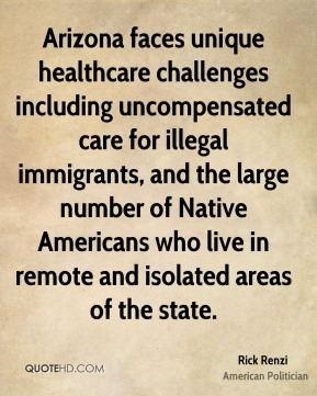Arizona faces unique healthcare challenges including uncompensated care for illegal immigrants, and the large number of Native Americans who live in remote and isolated areas of the state.