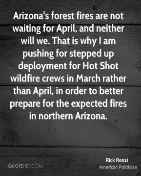 Arizona's forest fires are not waiting for April, and neither will we. That is why I am pushing for stepped up deployment for Hot Shot wildfire crews in March rather than April, in order to better prepare for the expected fires in northern Arizona.