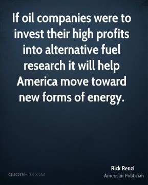If oil companies were to invest their high profits into alternative fuel research it will help America move toward new forms of energy.