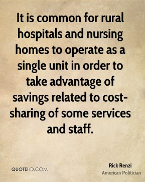 Rick Renzi - It is common for rural hospitals and nursing homes to operate as a single unit in order to take advantage of savings related to cost-sharing of some services and staff.
