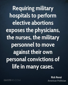 Rick Renzi - Requiring military hospitals to perform elective abortions exposes the physicians, the nurses, the military personnel to move against their own personal convictions of life in many cases.
