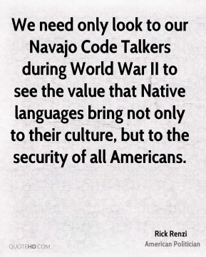 Rick Renzi - We need only look to our Navajo Code Talkers during World War II to see the value that Native languages bring not only to their culture, but to the security of all Americans.