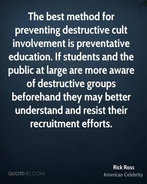 Rick Ross - The best method for preventing destructive cult involvement is preventative education. If students and the public at large are more aware of destructive groups beforehand they may better understand and resist their recruitment efforts.