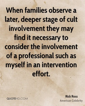 Rick Ross - When families observe a later, deeper stage of cult involvement they may find it necessary to consider the involvement of a professional such as myself in an intervention effort.