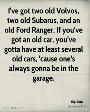 Rip Torn - I've got two old Volvos, two old Subarus, and an old Ford Ranger. If you've got an old car, you've gotta have at least several old cars, 'cause one's always gonna be in the garage.