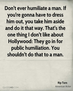 Rip Torn - Don't ever humiliate a man. If you're gonna have to dress him out, you take him aside and do it that way. That's the one thing I don't like about Hollywood: They go in for public humiliation. You shouldn't do that to a man.