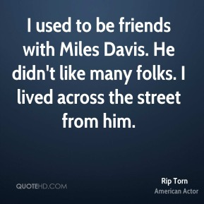 Rip Torn - I used to be friends with Miles Davis. He didn't like many folks. I lived across the street from him.