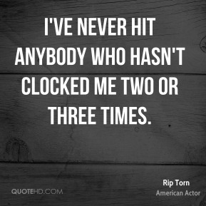 Rip Torn - I've never hit anybody who hasn't clocked me two or three times.