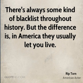 Rip Torn - There's always some kind of blacklist throughout history. But the difference is, in America they usually let you live.