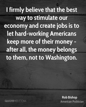 Rob Bishop - I firmly believe that the best way to stimulate our economy and create jobs is to let hard-working Americans keep more of their money - after all, the money belongs to them, not to Washington.