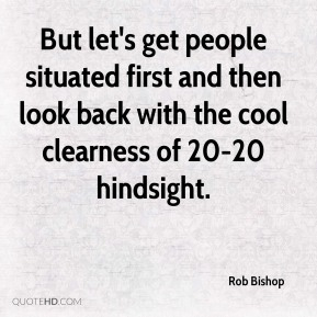 Rob Bishop  - But let's get people situated first and then look back with the cool clearness of 20-20 hindsight.