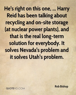 Rob Bishop  - He's right on this one, ... Harry Reid has been talking about recycling and on-site storage (at nuclear power plants), and that is the real long-term solution for everybody. It solves Nevada's problem and it solves Utah's problem.