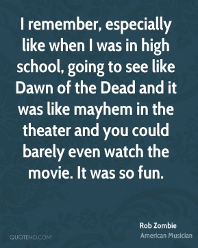 Rob Zombie - I remember, especially like when I was in high school, going to see like Dawn of the Dead and it was like mayhem in the theater and you could barely even watch the movie. It was so fun.