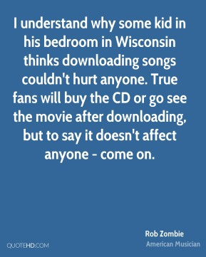 Rob Zombie - I understand why some kid in his bedroom in Wisconsin thinks downloading songs couldn't hurt anyone. True fans will buy the CD or go see the movie after downloading, but to say it doesn't affect anyone - come on.