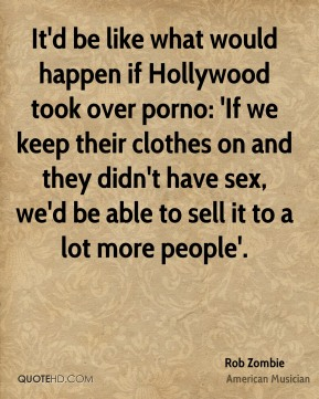 It'd be like what would happen if Hollywood took over porno: 'If we keep their clothes on and they didn't have sex, we'd be able to sell it to a lot more people'.