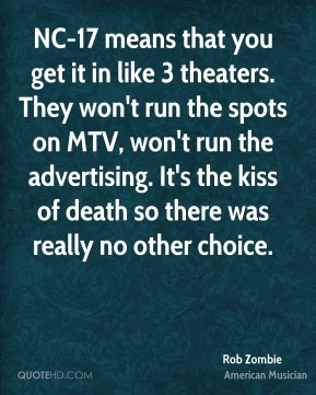 NC-17 means that you get it in like 3 theaters. They won't run the spots on MTV, won't run the advertising. It's the kiss of death so there was really no other choice.