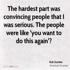 Rob Zombie - The hardest part was convincing people that I was serious. The people were like 'you want to do this again'?