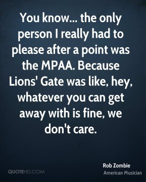 You know... the only person I really had to please after a point was the MPAA. Because Lions' Gate was like, hey, whatever you can get away with is fine, we don't care.