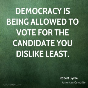 Democracy is being allowed to vote for the candidate you dislike least.