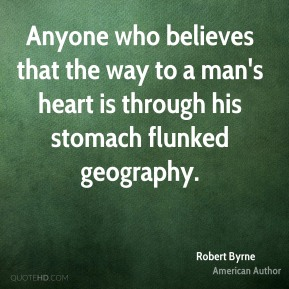 Anyone who believes that the way to a man's heart is through his stomach flunked geography.