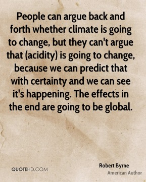 Robert Byrne  - People can argue back and forth whether climate is going to change, but they can't argue that (acidity) is going to change, because we can predict that with certainty and we can see it's happening. The effects in the end are going to be global.