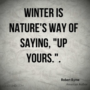 """Winter is nature's way of saying, """"Up yours.""""."""