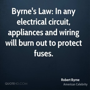 Robert Byrne - Byrne's Law: In any electrical circuit, appliances and wiring will burn out to protect fuses.