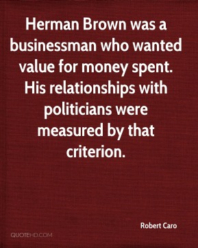 Robert Caro  - Herman Brown was a businessman who wanted value for money spent. His relationships with politicians were measured by that criterion.
