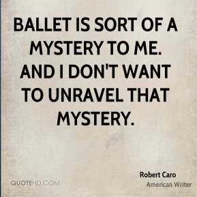 Ballet is sort of a mystery to me. And I don't want to unravel that mystery.