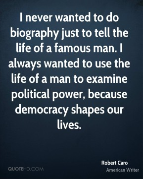 Robert Caro - I never wanted to do biography just to tell the life of a famous man. I always wanted to use the life of a man to examine political power, because democracy shapes our lives.