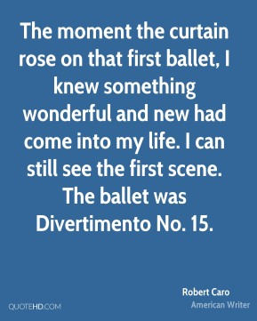 The moment the curtain rose on that first ballet, I knew something wonderful and new had come into my life. I can still see the first scene. The ballet was Divertimento No. 15.