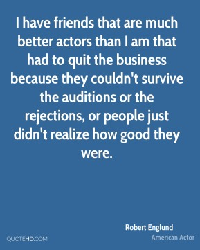I have friends that are much better actors than I am that had to quit the business because they couldn't survive the auditions or the rejections, or people just didn't realize how good they were.