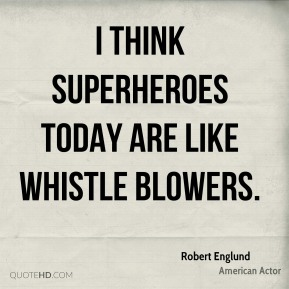 I think superheroes today are like whistle blowers.