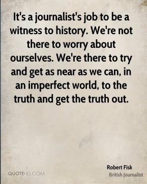 Robert Fisk - It's a journalist's job to be a witness to history. We're not there to worry about ourselves. We're there to try and get as near as we can, in an imperfect world, to the truth and get the truth out.