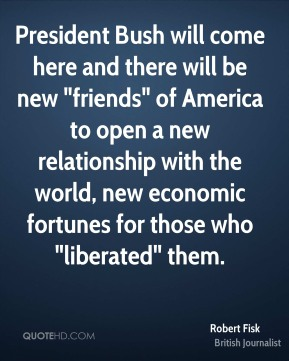 "Robert Fisk - President Bush will come here and there will be new ""friends"" of America to open a new relationship with the world, new economic fortunes for those who ""liberated"" them."