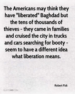 "Robert Fisk  - The Americans may think they have ""liberated"" Baghdad but the tens of thousands of thieves - they came in families and cruised the city in trucks and cars searching for booty - seem to have a different idea what liberation means."