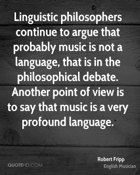 Linguistic philosophers continue to argue that probably music is not a language, that is in the philosophical debate. Another point of view is to say that music is a very profound language.