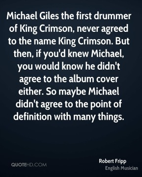 Robert Fripp - Michael Giles the first drummer of King Crimson, never agreed to the name King Crimson. But then, if you'd knew Michael, you would know he didn't agree to the album cover either. So maybe Michael didn't agree to the point of definition with many things.