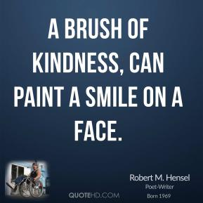 A brush of kindness, can paint a smile on a face.