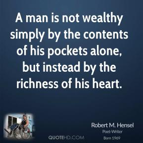 A man is not wealthy simply by the contents of his pockets alone, but instead by the richness of his heart.
