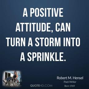 A positive attitude, can turn a storm into a sprinkle.