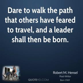 Dare to walk the path that others have feared to travel, and a leader shall then be born.