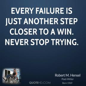 Robert M. Hensel - Every failure is just another step closer to a win. Never stop trying.