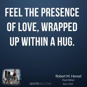 Robert M. Hensel - Feel the presence of love, wrapped up within a hug.