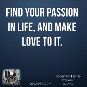 Find your passion in life, and make love to it.