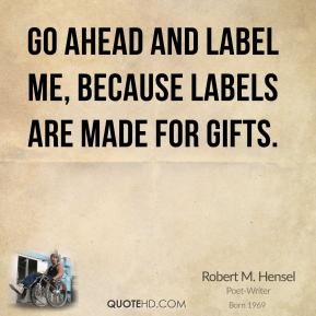 Robert M. Hensel - Go ahead and label me, because labels are made for gifts.