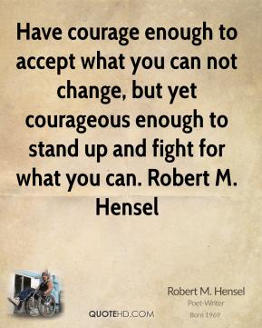 Have courage enough to accept what you can not change, but yet courageous enough to stand up and fight for what you can. Robert M. Hensel