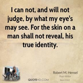 Robert M. Hensel - I can not, and will not judge, by what my eye's may see. For the skin on a man shall not reveal, his true identity.