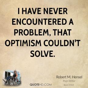 I have never encountered a problem, that optimism couldn't solve.
